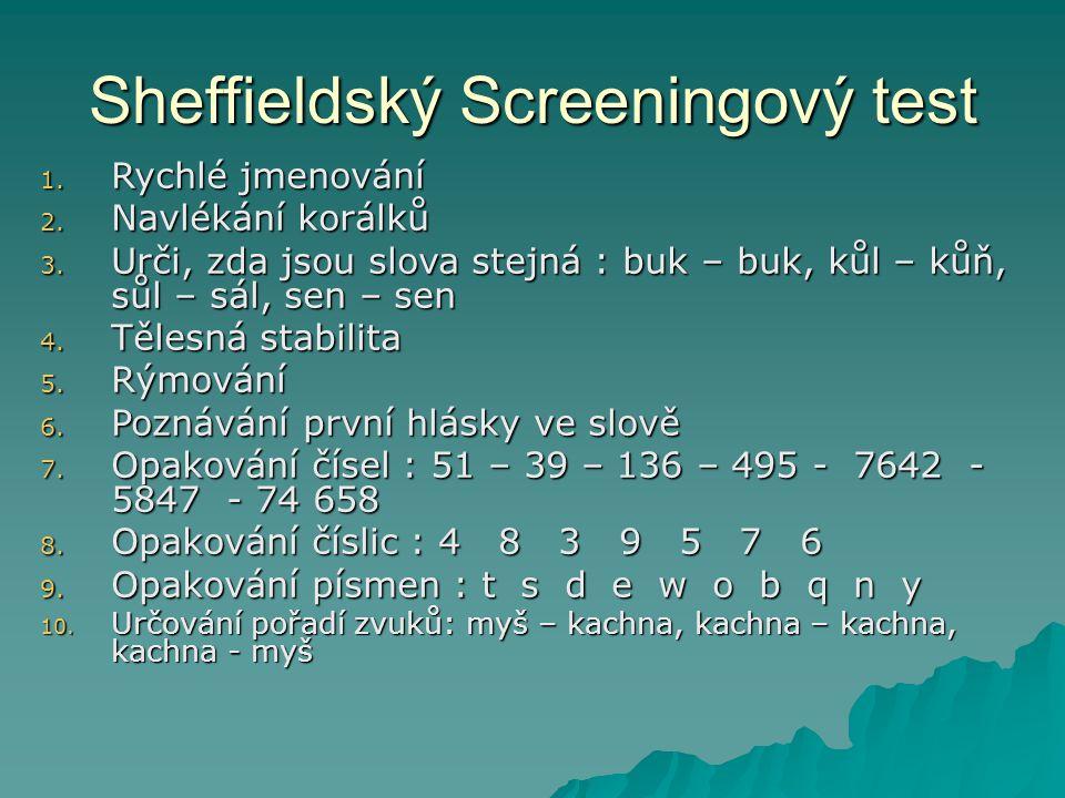 Sheffieldský Screeningový test 1. Rychlé jmenování 2. Navlékání korálků 3. Urči, zda jsou slova stejná : buk – buk, kůl – kůň, sůl – sál, sen – sen 4.