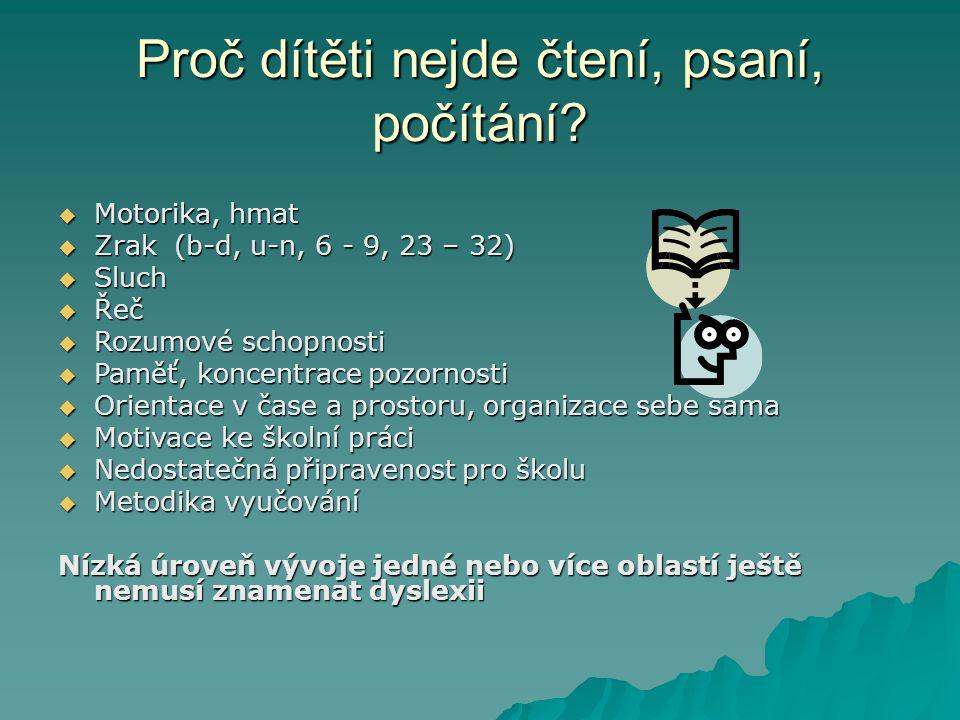 Proč dítěti nejde čtení, psaní, počítání?  Motorika, hmat  Zrak (b-d, u-n, 6 - 9, 23 – 32)  Sluch  Řeč  Rozumové schopnosti  Paměť, koncentrace