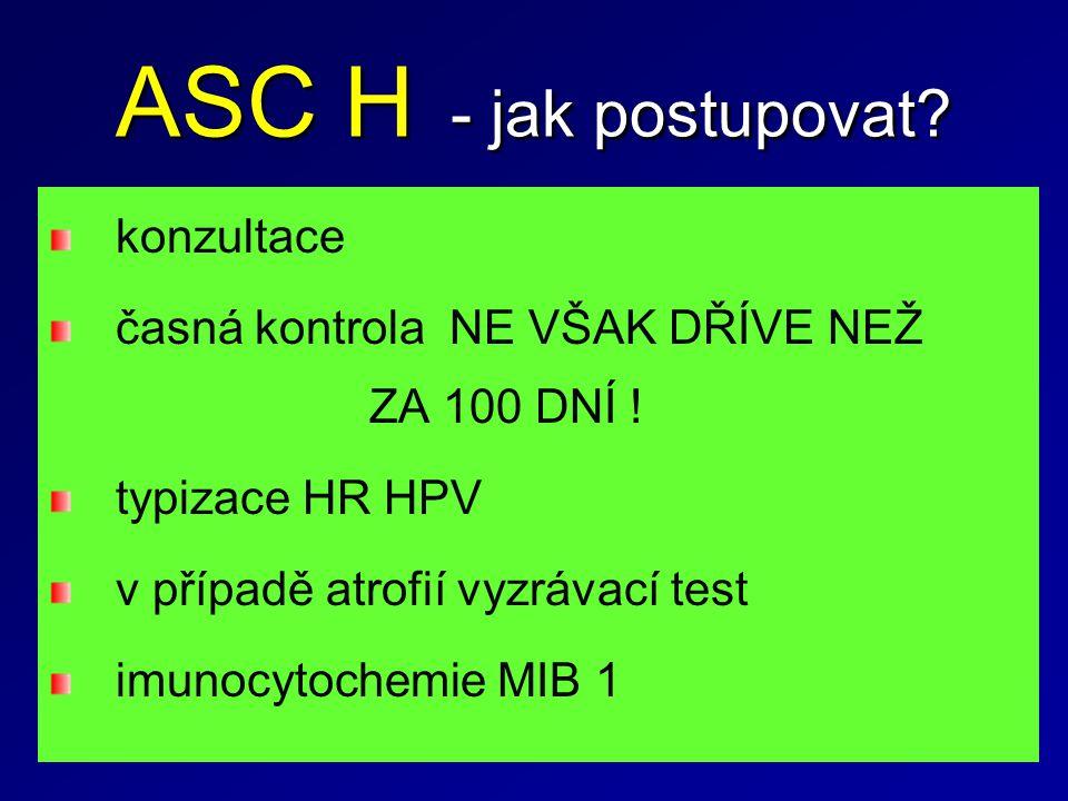 ASC H - jak postupovat? konzultace časná kontrola NE VŠAK DŘÍVE NEŽ ZA 100 DNÍ ! typizace HR HPV v případě atrofií vyzrávací test imunocytochemie MIB