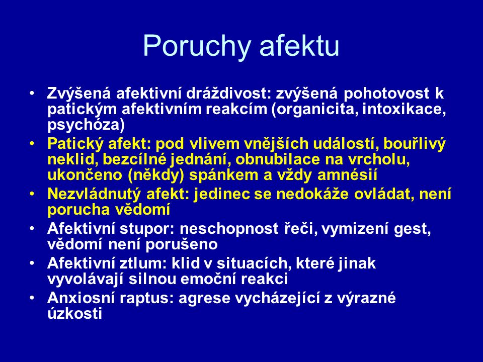 Poruchy afektu Zvýšená afektivní dráždivost: zvýšená pohotovost k patickým afektivním reakcím (organicita, intoxikace, psychóza) Patický afekt: pod vl