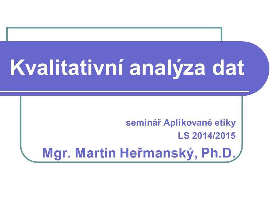 Kvalitativní analýza dat seminář Aplikované etiky LS 2014/2015 Mgr. Martin Heřmanský, Ph.D.