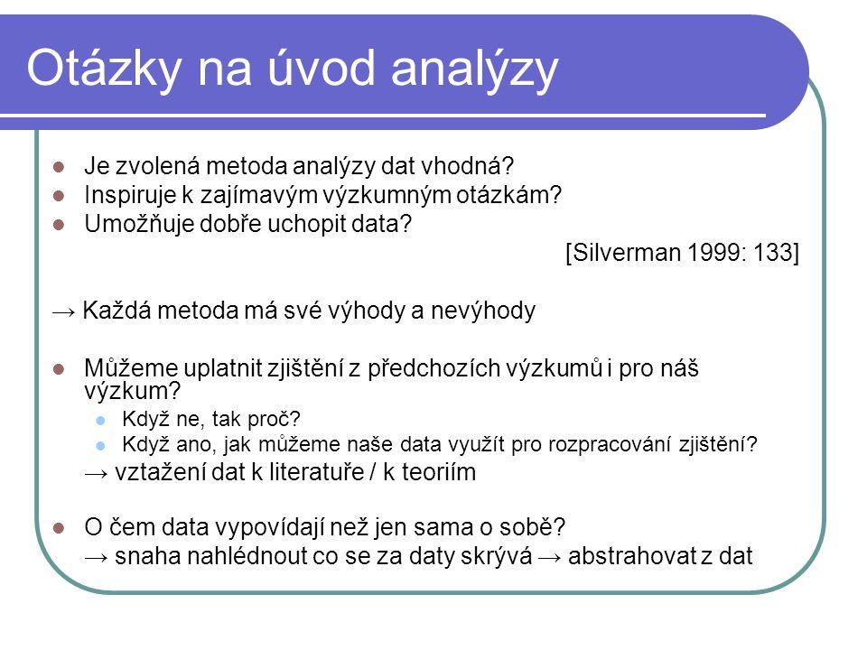 Otázky na úvod analýzy Je zvolená metoda analýzy dat vhodná? Inspiruje k zajímavým výzkumným otázkám? Umožňuje dobře uchopit data? [Silverman 1999: 13