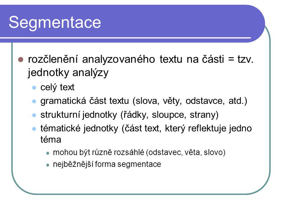 Segmentace rozčlenění analyzovaného textu na části = tzv. jednotky analýzy celý text gramatická část textu (slova, věty, odstavce, atd.) strukturní je