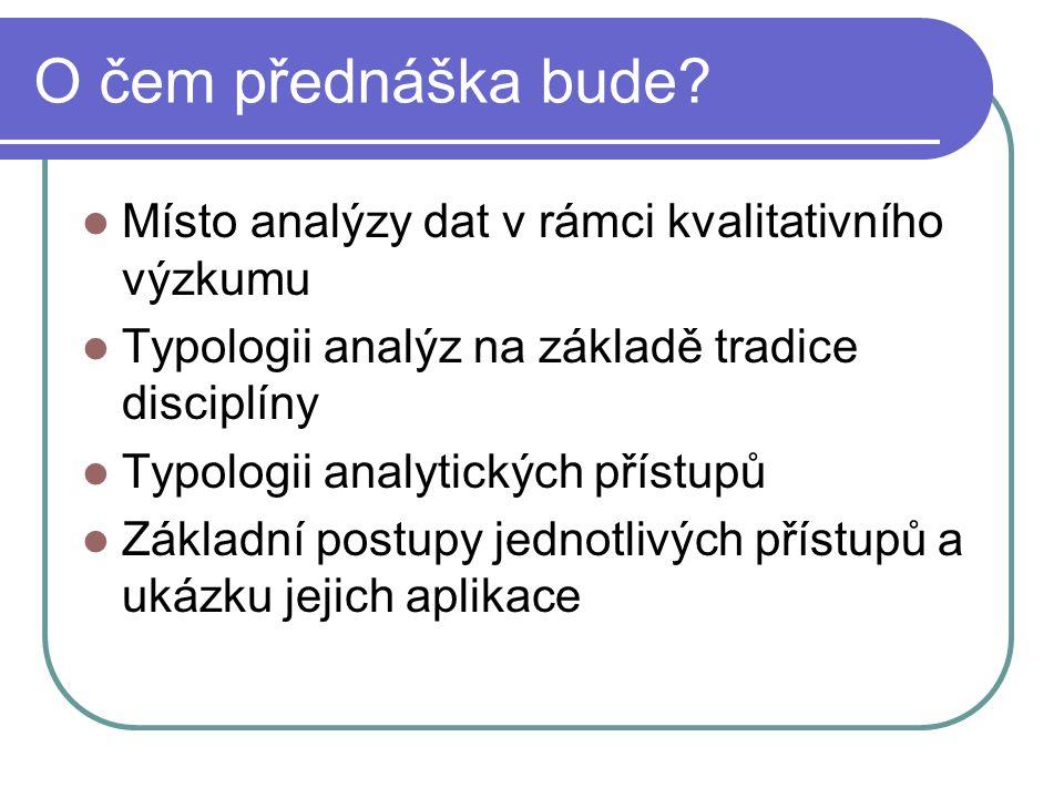 O čem přednáška bude? Místo analýzy dat v rámci kvalitativního výzkumu Typologii analýz na základě tradice disciplíny Typologii analytických přístupů