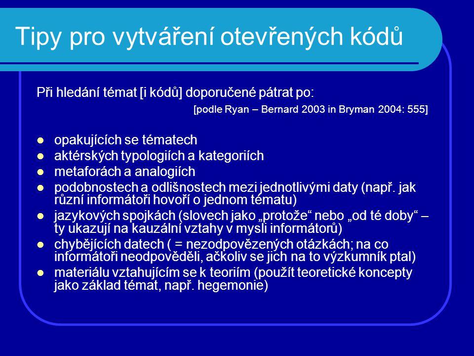 Tipy pro vytváření otevřených kódů Při hledání témat [i kódů] doporučené pátrat po: [podle Ryan – Bernard 2003 in Bryman 2004: 555] opakujících se tém