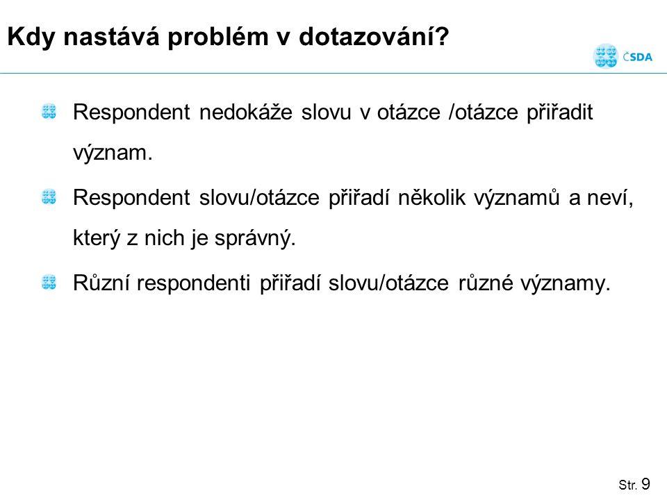 Str. 9 Kdy nastává problém v dotazování? Respondent nedokáže slovu v otázce /otázce přiřadit význam. Respondent slovu/otázce přiřadí několik významů a