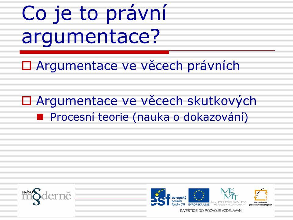 Co je to právní argumentace?  Argumentace ve věcech právních  Argumentace ve věcech skutkových Procesní teorie (nauka o dokazování)