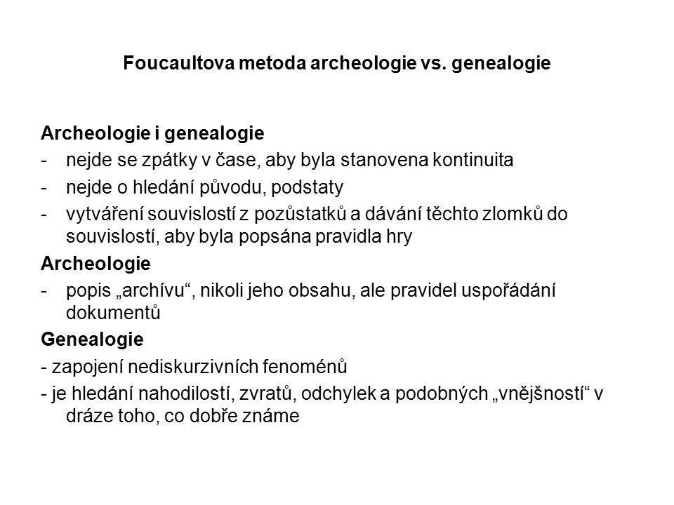 Foucaultova metoda archeologie vs. genealogie Archeologie i genealogie -nejde se zpátky v čase, aby byla stanovena kontinuita -nejde o hledání původu,