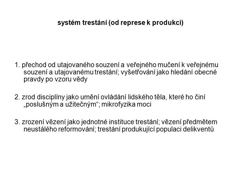 systém trestání (od represe k produkci) 1. přechod od utajovaného souzení a veřejného mučení k veřejnému souzení a utajovanému trestání; vyšetřování j