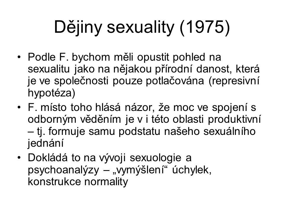Dějiny sexuality (1975) Podle F. bychom měli opustit pohled na sexualitu jako na nějakou přírodní danost, která je ve společnosti pouze potlačována (r