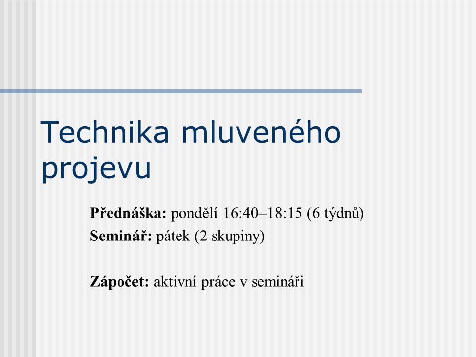 Technika mluveného projevu Přednáška: pondělí 16:40–18:15 (6 týdnů) Seminář: pátek (2 skupiny) Zápočet: aktivní práce v semináři