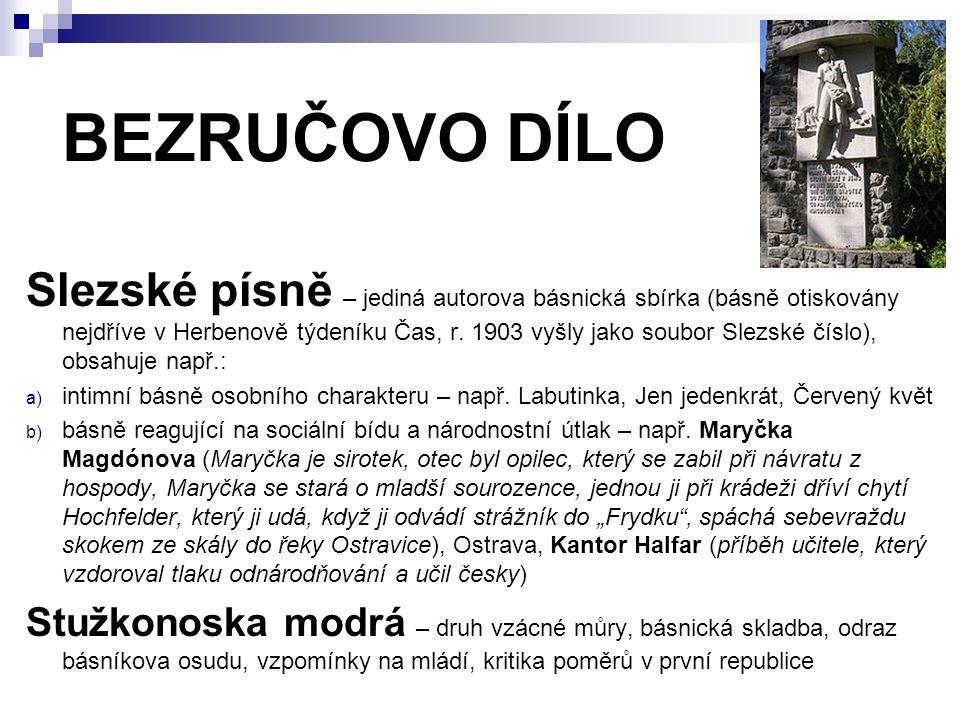 BEZRUČOVO DÍLO Slezské písně – jediná autorova básnická sbírka (básně otiskovány nejdříve v Herbenově týdeníku Čas, r. 1903 vyšly jako soubor Slezské
