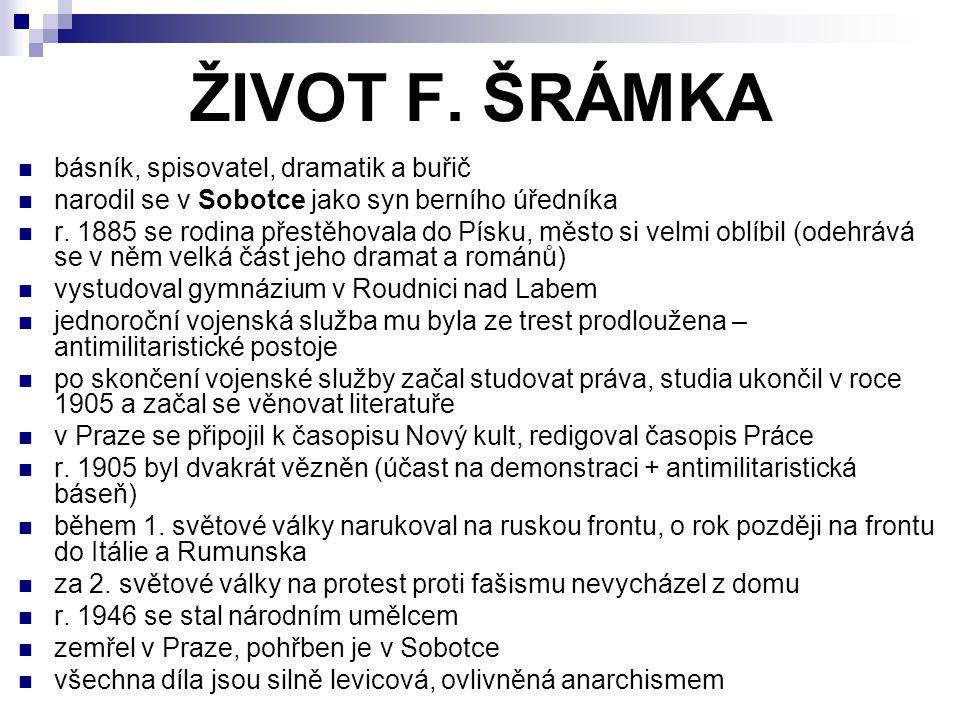 ŽIVOT F. ŠRÁMKA básník, spisovatel, dramatik a buřič narodil se v Sobotce jako syn berního úředníka r. 1885 se rodina přestěhovala do Písku, město si