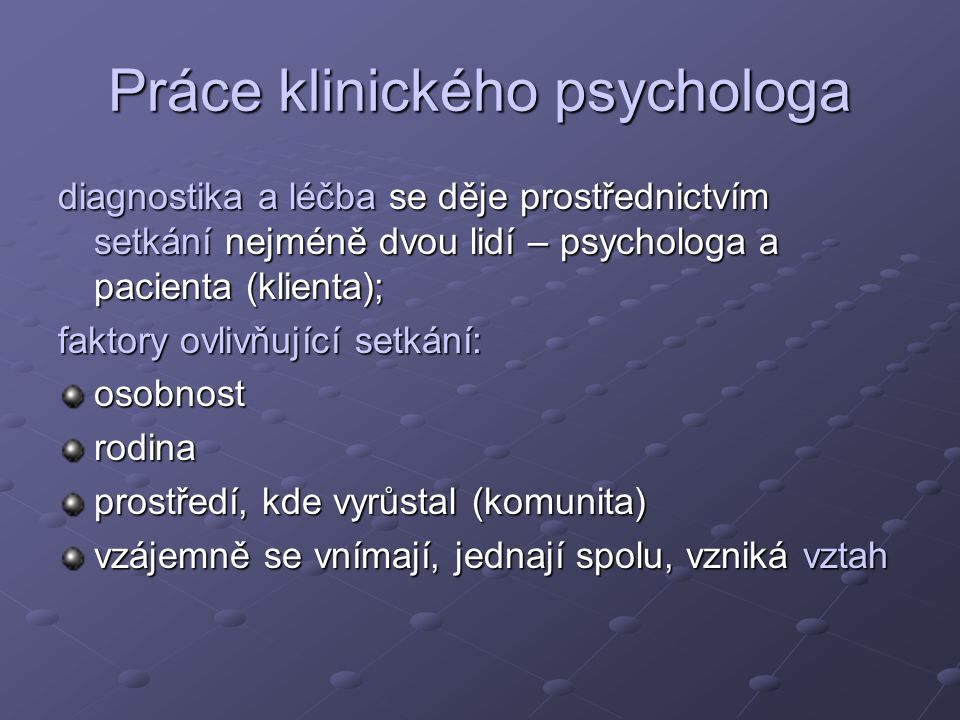 Práce klinického psychologa diagnostika a léčba se děje prostřednictvím setkání nejméně dvou lidí – psychologa a pacienta (klienta); faktory ovlivňující setkání: osobnostrodina prostředí, kde vyrůstal (komunita) vzájemně se vnímají, jednají spolu, vzniká vztah