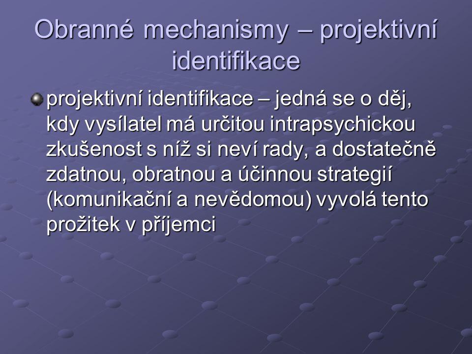 Obranné mechanismy – projektivní identifikace projektivní identifikace – jedná se o děj, kdy vysílatel má určitou intrapsychickou zkušenost s níž si neví rady, a dostatečně zdatnou, obratnou a účinnou strategií (komunikační a nevědomou) vyvolá tento prožitek v příjemci