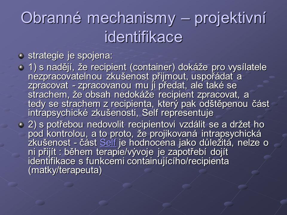 Obranné mechanismy – projektivní identifikace strategie je spojena: 1) s nadějí, že recipient (container) dokáže pro vysílatele nezpracovatelnou zkušenost přijmout, uspořádat a zpracovat - zpracovanou mu ji předat, ale také se strachem, že obsah nedokáže recipient zpracovat, a tedy se strachem z recipienta, který pak odštěpenou část intrapsychické zkušenosti, Self representuje 2) s potřebou nedovolit recipientovi vzdálit se a držet ho pod kontrolou, a to proto, že projikovaná intrapsychická zkušenost - část Self je hodnocena jako důležitá, nelze o ni přijít : během terapie/vývoje je zapotřebí dojít identifikace s funkcemi containujícího/recipienta (matky/terapeuta) Self