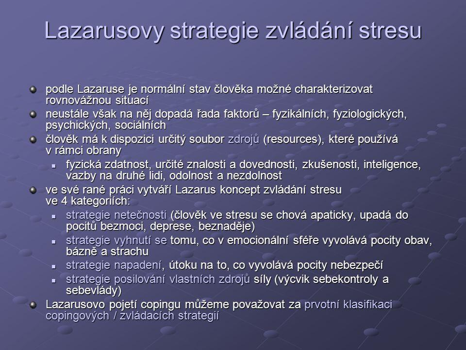 Lazarusovy strategie zvládání stresu podle Lazaruse je normální stav člověka možné charakterizovat rovnovážnou situací neustále však na něj dopadá řada faktorů – fyzikálních, fyziologických, psychických, sociálních člověk má k dispozici určitý soubor zdrojů (resources), které používá v rámci obrany fyzická zdatnost, určité znalosti a dovednosti, zkušenosti, inteligence, vazby na druhé lidi, odolnost a nezdolnost fyzická zdatnost, určité znalosti a dovednosti, zkušenosti, inteligence, vazby na druhé lidi, odolnost a nezdolnost ve své rané práci vytváří Lazarus koncept zvládání stresu ve 4 kategoriích: strategie netečnosti (člověk ve stresu se chová apaticky, upadá do pocitů bezmoci, deprese, beznaděje) strategie netečnosti (člověk ve stresu se chová apaticky, upadá do pocitů bezmoci, deprese, beznaděje) strategie vyhnutí se tomu, co v emocionální sféře vyvolává pocity obav, bázně a strachu strategie vyhnutí se tomu, co v emocionální sféře vyvolává pocity obav, bázně a strachu strategie napadení, útoku na to, co vyvolává pocity nebezpečí strategie napadení, útoku na to, co vyvolává pocity nebezpečí strategie posilování vlastních zdrojů síly (výcvik sebekontroly a sebevlády) strategie posilování vlastních zdrojů síly (výcvik sebekontroly a sebevlády) Lazarusovo pojetí copingu můžeme považovat za prvotní klasifikaci copingových / zvládacích strategií