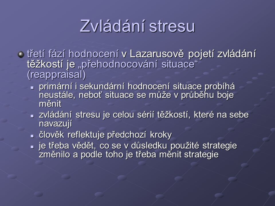 """Zvládání stresu třetí fází hodnocení v Lazarusově pojetí zvládání těžkostí je """"přehodnocování situace (reappraisal) primární i sekundární hodnocení situace probíhá neustále, neboť situace se může v průběhu boje měnit primární i sekundární hodnocení situace probíhá neustále, neboť situace se může v průběhu boje měnit zvládání stresu je celou sérií těžkostí, které na sebe navazují zvládání stresu je celou sérií těžkostí, které na sebe navazují člověk reflektuje předchozí kroky člověk reflektuje předchozí kroky je třeba vědět, co se v důsledku použité strategie změnilo a podle toho je třeba měnit strategie je třeba vědět, co se v důsledku použité strategie změnilo a podle toho je třeba měnit strategie"""