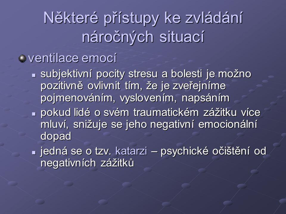 Některé přístupy ke zvládání náročných situací ventilace emocí subjektivní pocity stresu a bolesti je možno pozitivně ovlivnit tím, že je zveřejníme pojmenováním, vyslovením, napsáním subjektivní pocity stresu a bolesti je možno pozitivně ovlivnit tím, že je zveřejníme pojmenováním, vyslovením, napsáním pokud lidé o svém traumatickém zážitku více mluví, snižuje se jeho negativní emocionální dopad pokud lidé o svém traumatickém zážitku více mluví, snižuje se jeho negativní emocionální dopad jedná se o tzv.