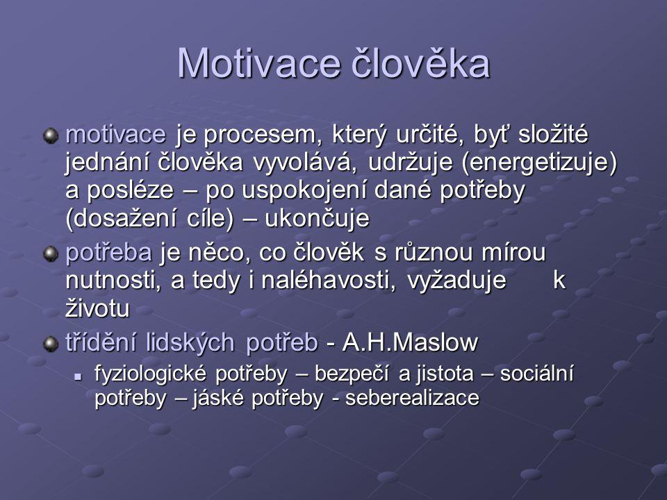 Motivace člověka motivace je procesem, který určité, byť složité jednání člověka vyvolává, udržuje (energetizuje) a posléze – po uspokojení dané potřeby (dosažení cíle) – ukončuje potřeba je něco, co člověk s různou mírou nutnosti, a tedy i naléhavosti, vyžaduje k životu třídění lidských potřeb - A.H.Maslow fyziologické potřeby – bezpečí a jistota – sociální potřeby – jáské potřeby - seberealizace fyziologické potřeby – bezpečí a jistota – sociální potřeby – jáské potřeby - seberealizace
