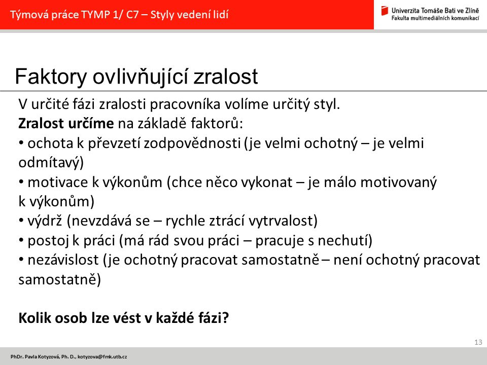 Faktory ovlivňující zralost 13 PhDr. Pavla Kotyzová, Ph. D., kotyzova@fmk.utb.cz Týmová práce TYMP 1/ C7 – Styly vedení lidí V určité fázi zralosti pr