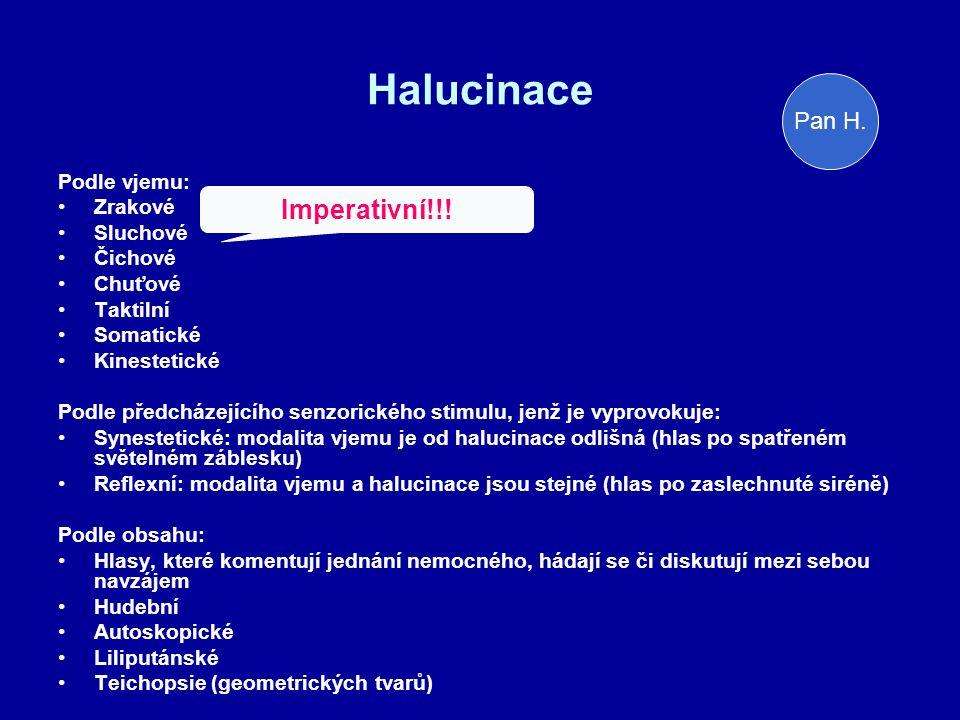 Halucinace Podle vjemu: Zrakové Sluchové Čichové Chuťové Taktilní Somatické Kinestetické Podle předcházejícího senzorického stimulu, jenž je vyprovokuje: Synestetické: modalita vjemu je od halucinace odlišná (hlas po spatřeném světelném záblesku) Reflexní: modalita vjemu a halucinace jsou stejné (hlas po zaslechnuté siréně) Podle obsahu: Hlasy, které komentují jednání nemocného, hádají se či diskutují mezi sebou navzájem Hudební Autoskopické Liliputánské Teichopsie (geometrických tvarů) Imperativní!!.