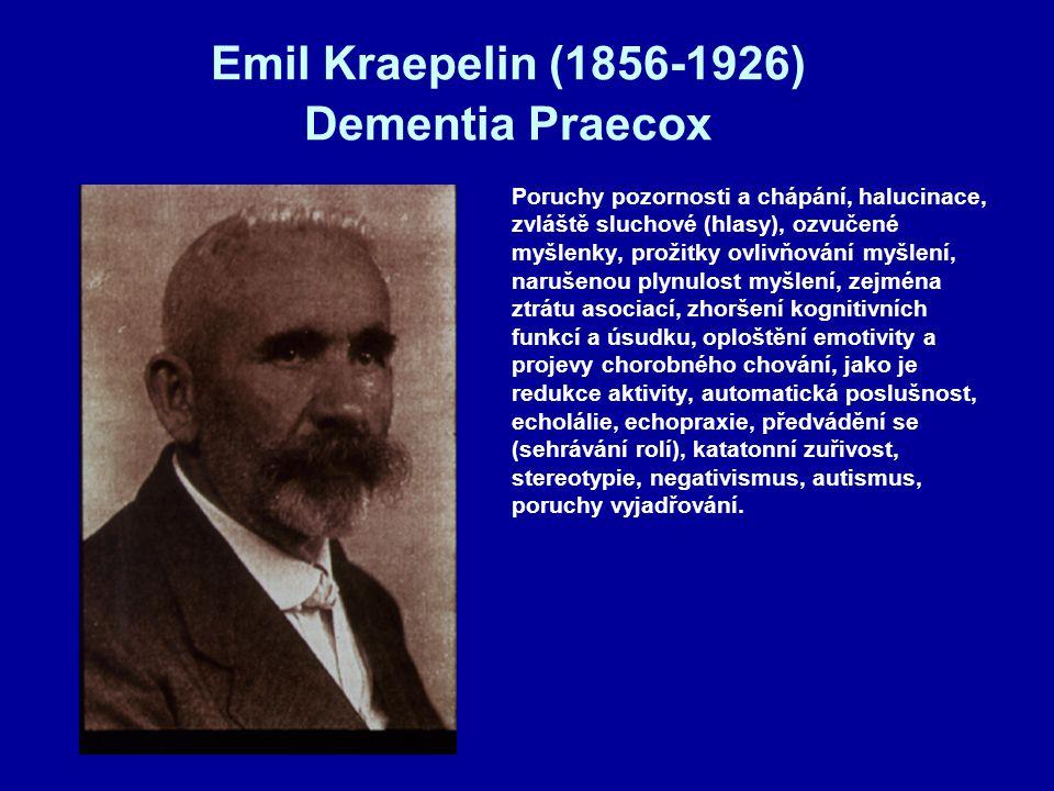 Emil Kraepelin (1856-1926) Dementia Praecox Poruchy pozornosti a chápání, halucinace, zvláště sluchové (hlasy), ozvučené myšlenky, prožitky ovlivňování myšlení, narušenou plynulost myšlení, zejména ztrátu asociací, zhoršení kognitivních funkcí a úsudku, oploštění emotivity a projevy chorobného chování, jako je redukce aktivity, automatická poslušnost, echolálie, echopraxie, předvádění se (sehrávání rolí), katatonní zuřivost, stereotypie, negativismus, autismus, poruchy vyjadřování.