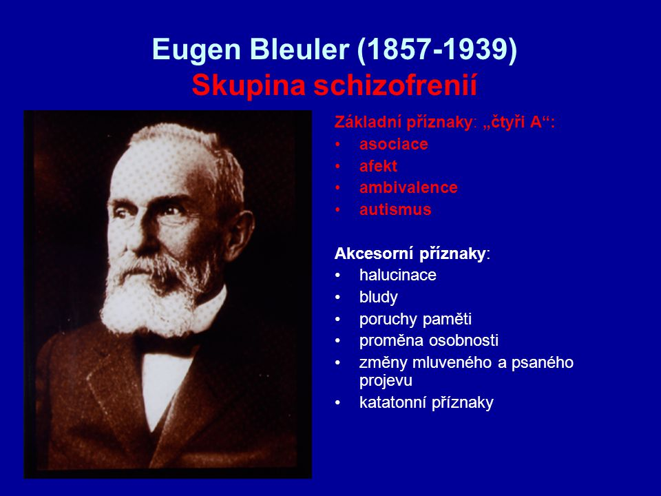 """Eugen Bleuler (1857-1939) Skupina schizofrenií Základní příznaky: """"čtyři A : asociace afekt ambivalence autismus Akcesorní příznaky: halucinace bludy poruchy paměti proměna osobnosti změny mluveného a psaného projevu katatonní příznaky"""
