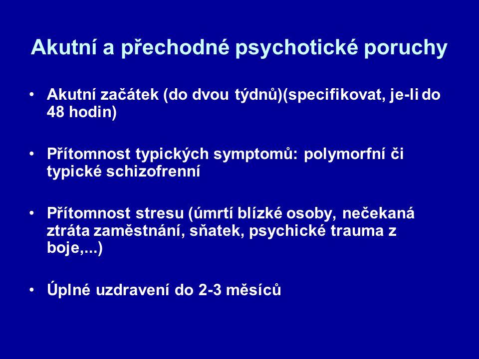 Akutní a přechodné psychotické poruchy Akutní začátek (do dvou týdnů)(specifikovat, je-li do 48 hodin) Přítomnost typických symptomů: polymorfní či typické schizofrenní Přítomnost stresu (úmrtí blízké osoby, nečekaná ztráta zaměstnání, sňatek, psychické trauma z boje,...) Úplné uzdravení do 2-3 měsíců