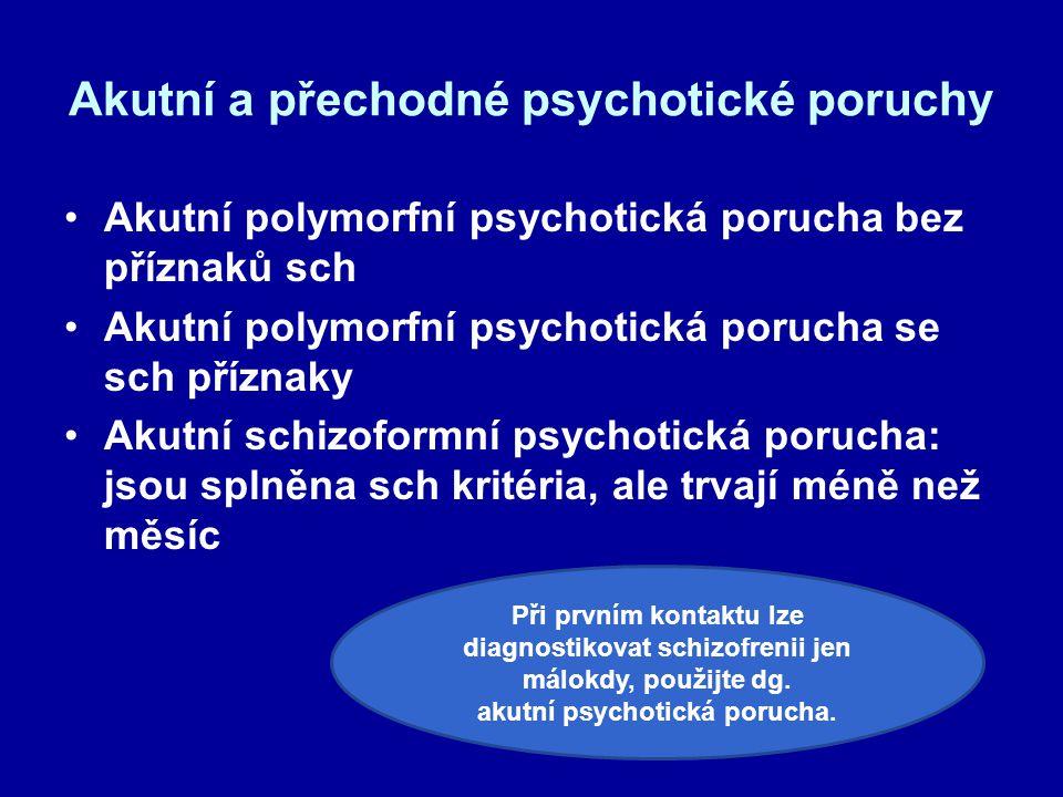 Akutní a přechodné psychotické poruchy Akutní polymorfní psychotická porucha bez příznaků sch Akutní polymorfní psychotická porucha se sch příznaky Akutní schizoformní psychotická porucha: jsou splněna sch kritéria, ale trvají méně než měsíc Při prvním kontaktu lze diagnostikovat schizofrenii jen málokdy, použijte dg.