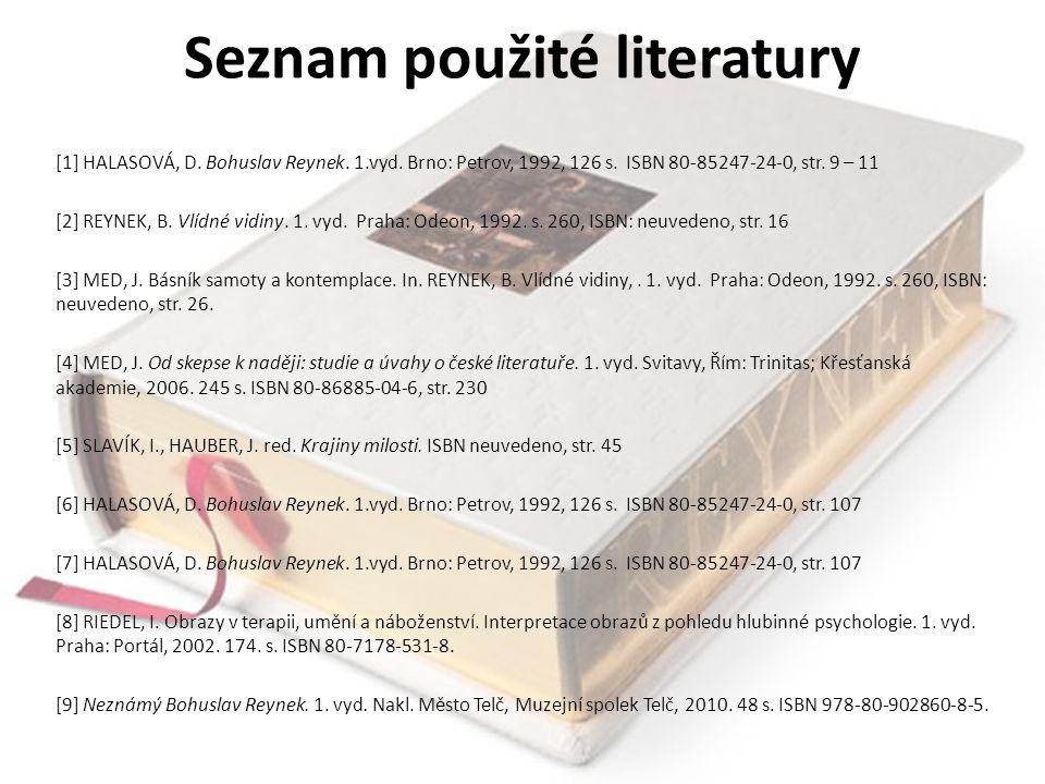 Seznam použité literatury [1] HALASOVÁ, D. Bohuslav Reynek. 1.vyd. Brno: Petrov, 1992, 126 s. ISBN 80-85247-24-0, str. 9 – 11 [2] REYNEK, B. Vlídné vi