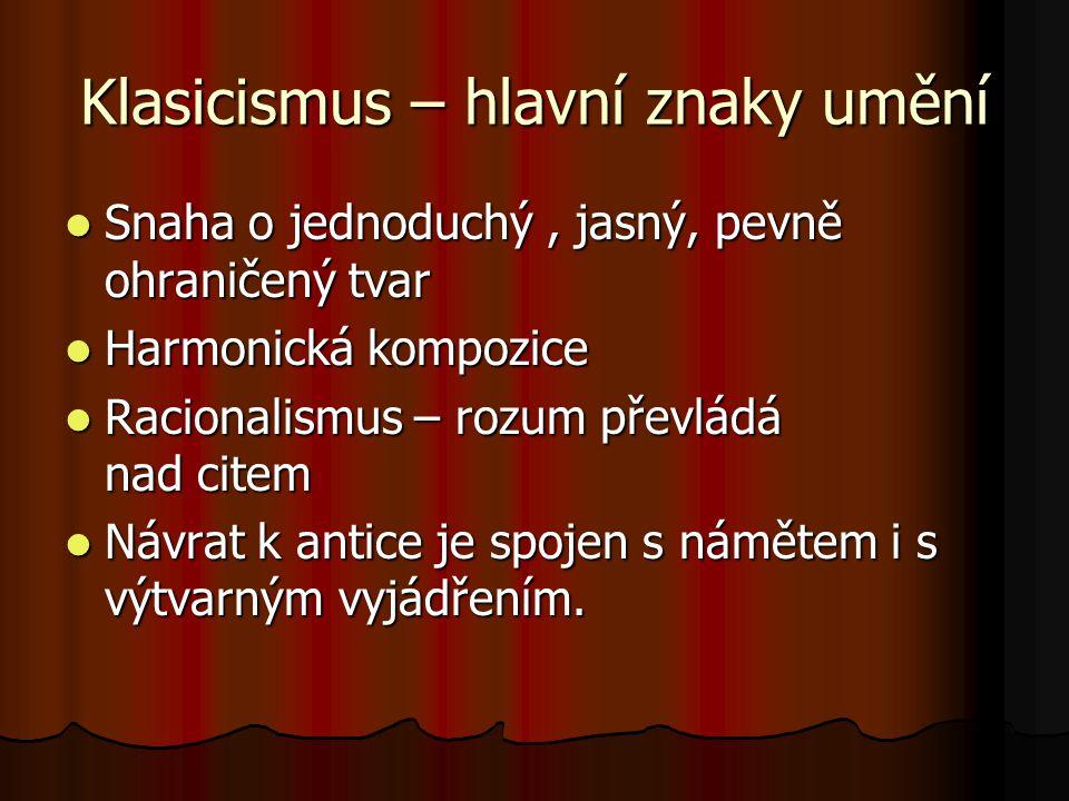 Klasicismus – hlavní znaky umění Snaha o jednoduchý, jasný, pevně ohraničený tvar Snaha o jednoduchý, jasný, pevně ohraničený tvar Harmonická kompozic