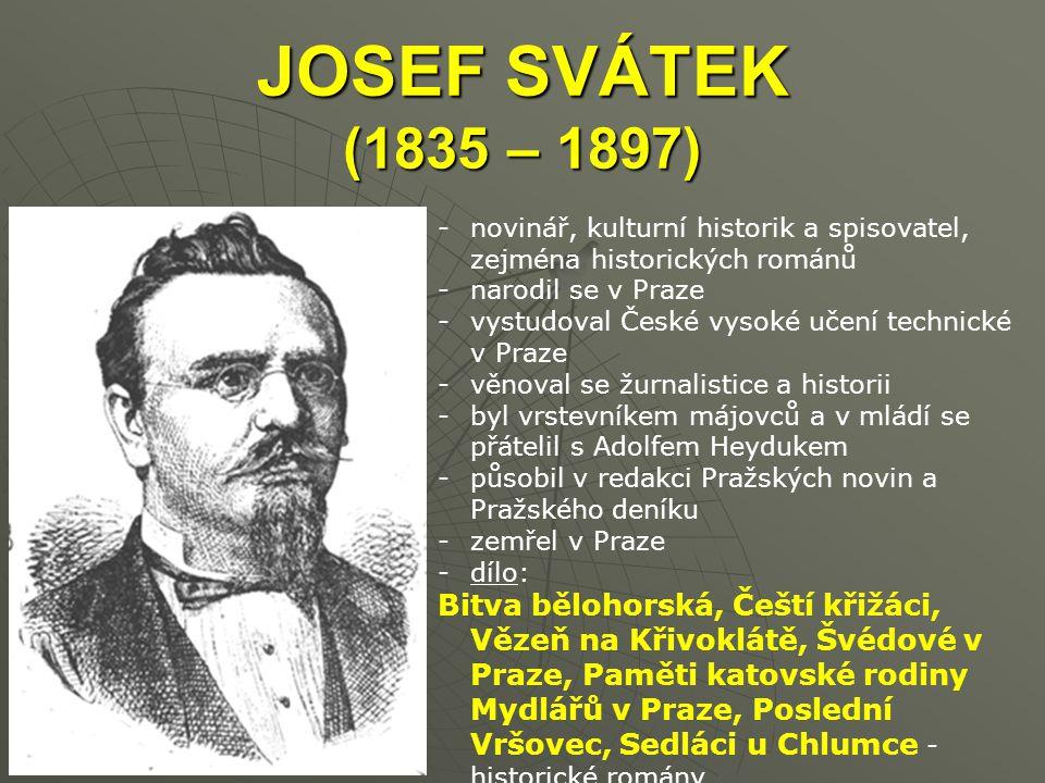 JOSEF SVÁTEK (1835 – 1897) -novinář, kulturní historik a spisovatel, zejména historických románů -narodil se v Praze -vystudoval České vysoké učení technické v Praze -věnoval se žurnalistice a historii -byl vrstevníkem májovců a v mládí se přátelil s Adolfem Heydukem -působil v redakci Pražských novin a Pražského deníku -zemřel v Praze -dílo: Bitva bělohorská, Čeští křižáci, Vězeň na Křivoklátě, Švédové v Praze, Paměti katovské rodiny Mydlářů v Praze, Poslední Vršovec, Sedláci u Chlumce - historické romány