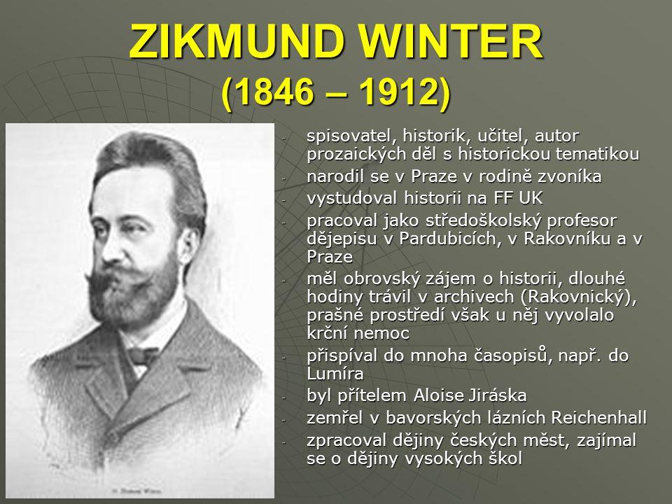 ZIKMUND WINTER (1846 – 1912) -s-s-s-spisovatel, historik, učitel, autor prozaických děl s historickou tematikou -n-n-n-narodil se v Praze v rodině zvoníka -v-v-v-vystudoval historii na FF UK -p-p-p-pracoval jako středoškolský profesor dějepisu v Pardubicích, v Rakovníku a v Praze -m-m-m-měl obrovský zájem o historii, dlouhé hodiny trávil v archivech (Rakovnický), prašné prostředí však u něj vyvolalo krční nemoc -p-p-p-přispíval do mnoha časopisů, např.