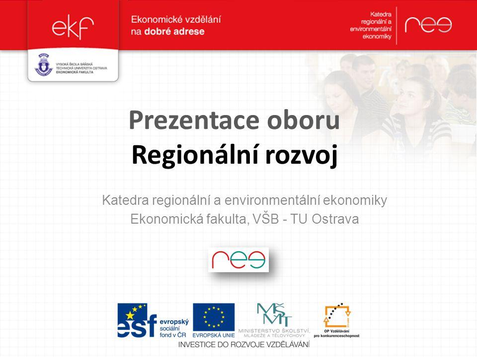 Prezentace oboru Regionální rozvoj Katedra regionální a environmentální ekonomiky Ekonomická fakulta, VŠB - TU Ostrava