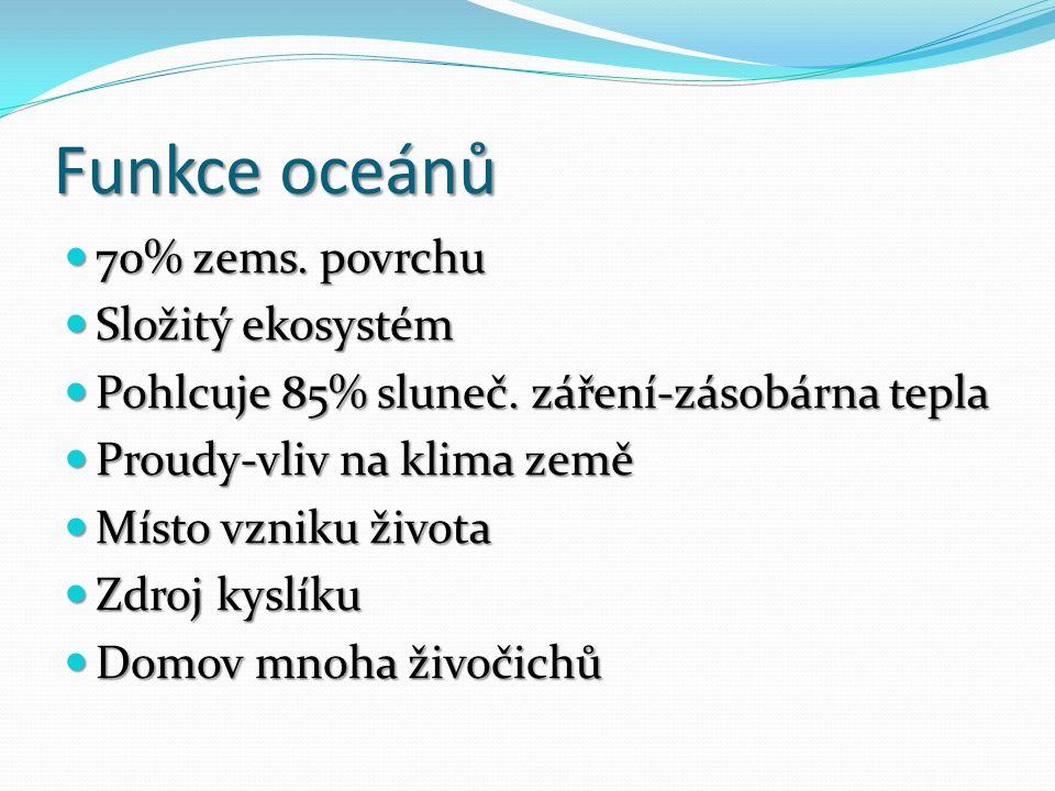 Funkce oceánů 70% zems. povrchu 70% zems. povrchu Složitý ekosystém Složitý ekosystém Pohlcuje 85% sluneč. záření-zásobárna tepla Pohlcuje 85% sluneč.
