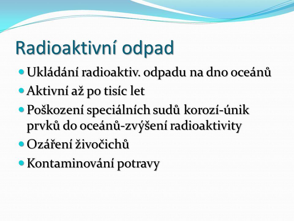 Radioaktivní odpad Ukládání radioaktiv. odpadu na dno oceánů Ukládání radioaktiv. odpadu na dno oceánů Aktivní až po tisíc let Aktivní až po tisíc let
