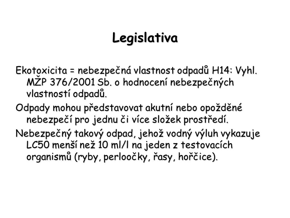 Legislativa Ekotoxicita = nebezpečná vlastnost odpadů H14: Vyhl. MŽP 376/2001 Sb. o hodnocení nebezpečných vlastností odpadů. Odpady mohou představova