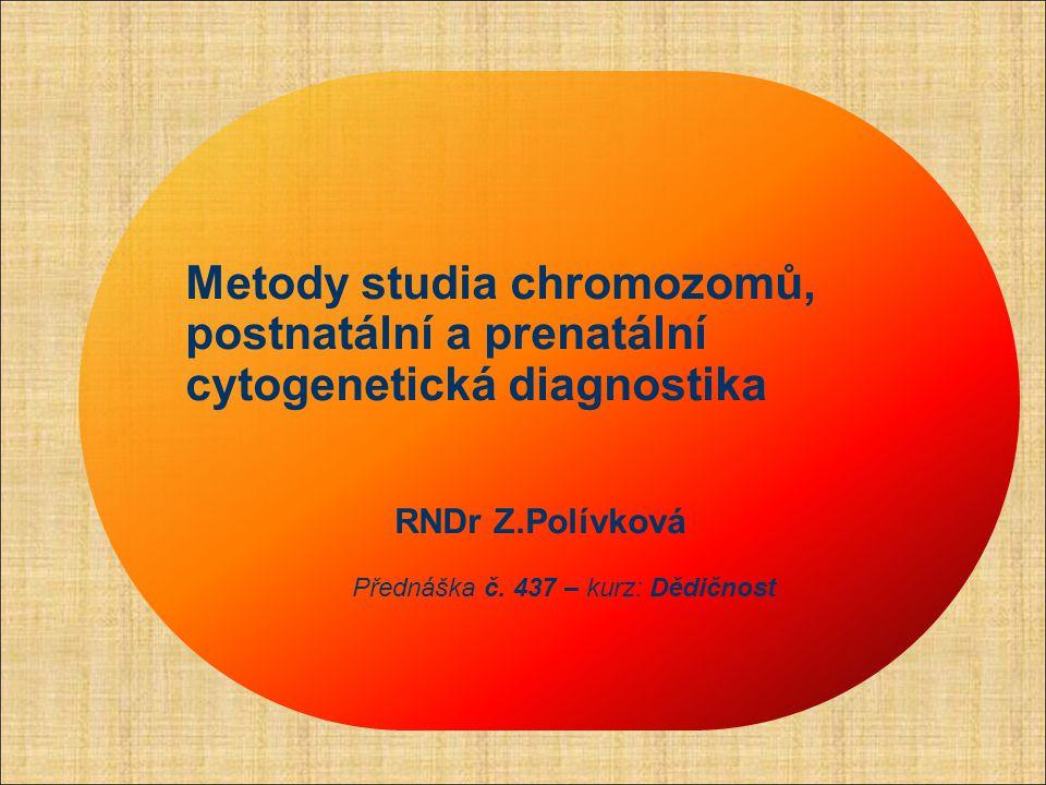 Metody studia chromozomů, postnatální a prenatální cytogenetická diagnostika RNDr Z.Polívková Přednáška č. 437 – kurz: Dědičnost