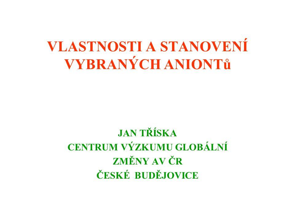 VLASTNOSTI A STANOVENÍ VYBRANÝCH ANIONTů JAN TŘÍSKA CENTRUM VÝZKUMU GLOBÁLNÍ ZMĚNY AV ČR ČESKÉ BUDĚJOVICE