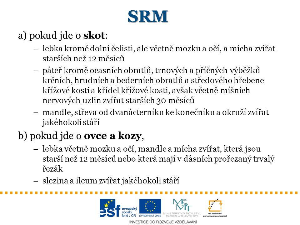 SRM a) pokud jde o skot: –lebka kromě dolní čelisti, ale včetně mozku a očí, a mícha zvířat starších než 12 měsíců –páteř kromě ocasních obratlů, trno