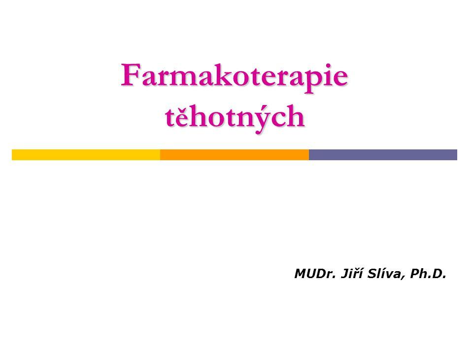 Farmakoterapie t ě hotných MUDr. Jiří Slíva, Ph.D.