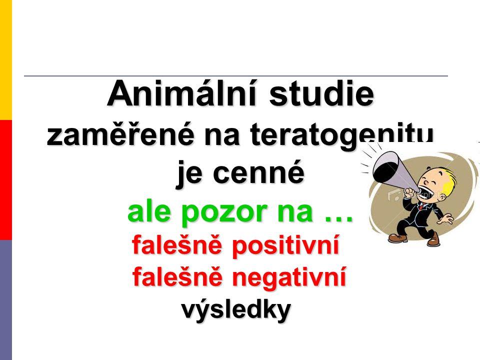 Animální studie zaměřené na teratogenitu je cenné ale pozor na … falešně positivní falešně negativní výsledky falešně negativní výsledky