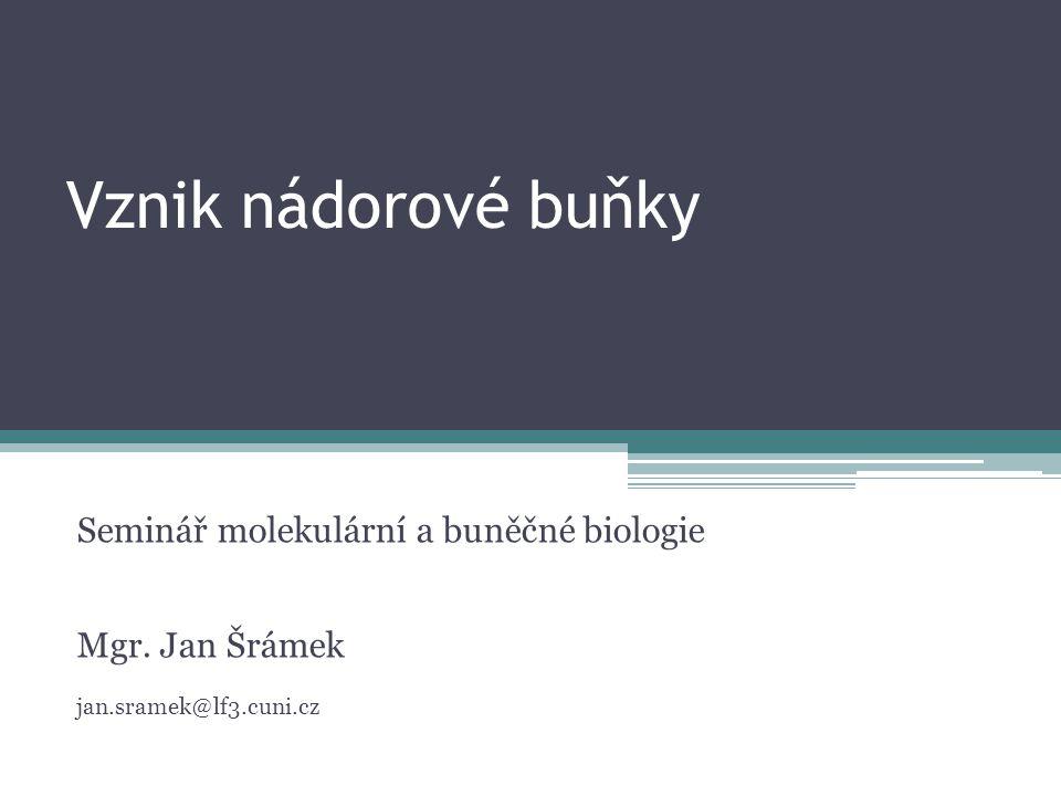 Vznik nádorové buňky Seminář molekulární a buněčné biologie Mgr. Jan Šrámek jan.sramek@lf3.cuni.cz