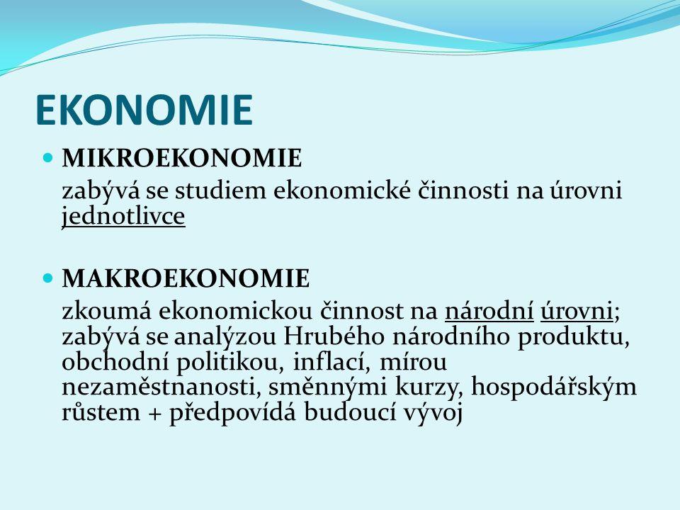 EKONOMIE MIKROEKONOMIE zabývá se studiem ekonomické činnosti na úrovni jednotlivce MAKROEKONOMIE zkoumá ekonomickou činnost na národní úrovni; zabývá