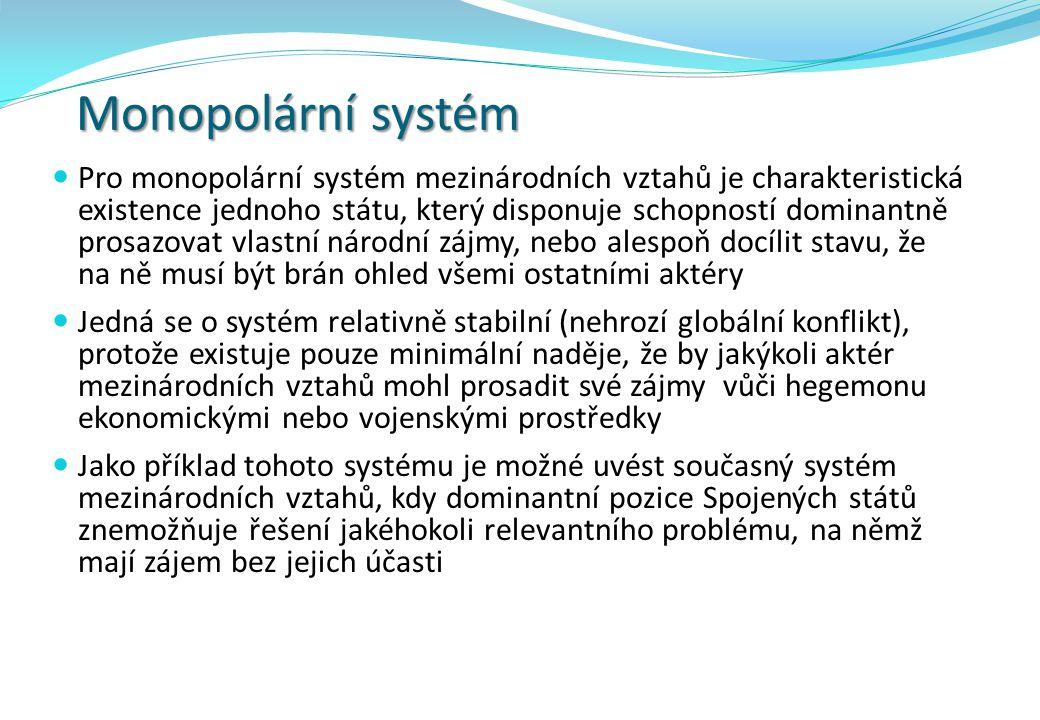 Monopolární systém Pro monopolární systém mezinárodních vztahů je charakteristická existence jednoho státu, který disponuje schopností dominantně pros