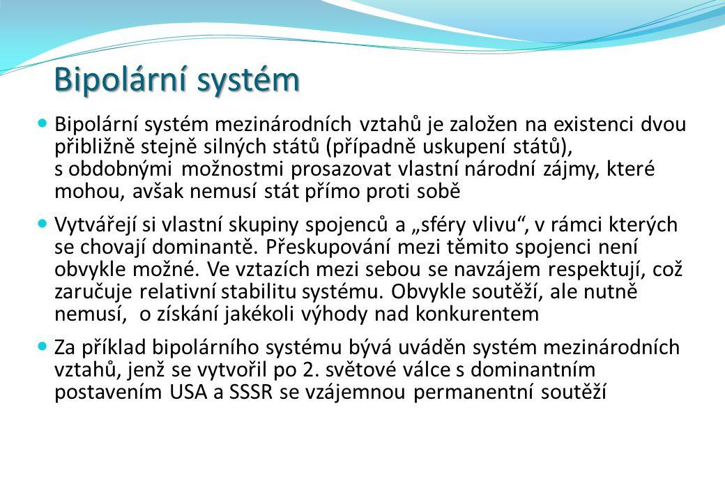 Bipolární systém Bipolární systém mezinárodních vztahů je založen na existenci dvou přibližně stejně silných států (případně uskupení států), s obdobn