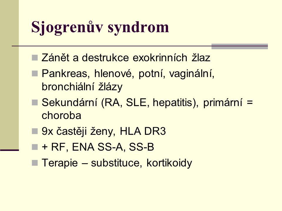 Sjogrenův syndrom Zánět a destrukce exokrinních žlaz Pankreas, hlenové, potní, vaginální, bronchiální žlázy Sekundární (RA, SLE, hepatitis), primární = choroba 9x častěji ženy, HLA DR3 + RF, ENA SS-A, SS-B Terapie – substituce, kortikoidy