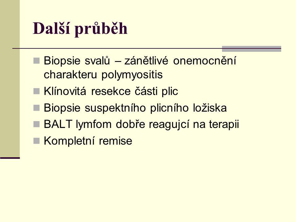 Další průběh Biopsie svalů – zánětlivé onemocnění charakteru polymyositis Klínovitá resekce části plic Biopsie suspektního plicního ložiska BALT lymfom dobře reagujcí na terapii Kompletní remise