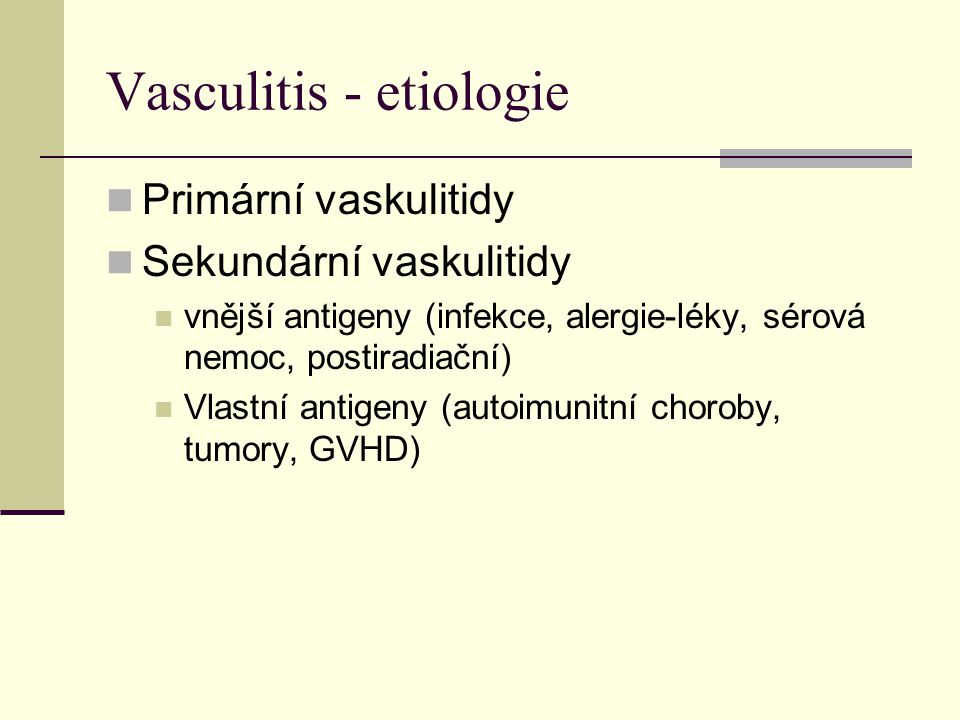 Vasculitis - etiologie Primární vaskulitidy Sekundární vaskulitidy vnější antigeny (infekce, alergie-léky, sérová nemoc, postiradiační) Vlastní antigeny (autoimunitní choroby, tumory, GVHD)